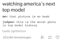 americas next top models: watching america's next  top model  me: that picture is so bomb  judges  this is the worst photo  in top model history  Quelle: lightthefuze  203,686 Anmerkungen