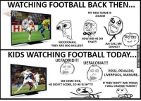 Memes, 🤖, and Zidane: WATCHING FOOTBALL BACK THEN...  MY NEW NAME IS  ZIDANE  HOW DID HE DO  THAT?!  WOOOOAHH  JUS CALL ME  THEY ARE SOO SKILLED!!  DINHO  KIDS WATCHING FOOTBALL TODAY  UEFADRID  UEFALONA!!!  PESSI, PENALDO,  LIVERPOOL, MANURE.  OH COME ONE,  IF THEY DON'T WIN TODAY  HE DIDN'T SCORE, SO HE IS SH T!!  I WILL CHANGE TEAMS!! Agree ❓
