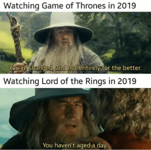 Game of Thrones, Game, and Lord of the Rings: Watching Game of Thrones in 2019  You've changed, and not entirely for  Watching Lord of the Rings in 2019  ORDARINGS  SHOEP  You haven't ageda day Never gets old