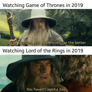 Will always be great: Watching Game of Thrones in 2019  You've changed, and not entirely for the better.  Watching Lord of the Rings in 2019  JORDRINGS  HIREPSSNG  You haven't aged a day. Will always be great