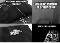 Headphones, How, and Moment: WATCHING HEADPHONES  CAREFULLY  SUDDENLY MOMENT  OF DISTRACTION  HOW IS THIS POSSIBLE?!