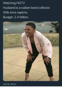 Blackpeopletwitter, Money, and Budget: Watching HGTV  Husband is a rubber band collector.  Wife irons napkins.  Budget: 2.4 Million.  4/1/18, 00:31 <p>How do they find all this money? (via /r/BlackPeopleTwitter)</p>