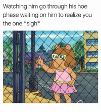 Hoe, Dank Memes, and Waiting...: Watching him go through his hoe  phase waiting on him to realize you  the one *sigh* Keep On Waiting Baby, He'll Slow Down In A Few. 🤷🏽‍♂️ WelP