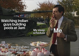 Mr. Bean is my favorite Anime: Watching Indian  guys building  pools at 3am  Me  My sleep  schedule  Another video  instead of going to  sleep Mr. Bean is my favorite Anime