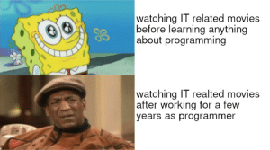 Huhh..: watching IT related movies  before learning anything  about programming  watching IT realted movies  after working for a few  years as programmer Huhh..