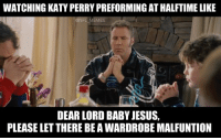 Tell me I'm wrong gentlemen..: WATCHING KAT PERRYPREFORMING ATHALFTIME LIKE  ONFLMEMES  DEAR LORD BABY JESUS,  PLEASE LET THERE BEAWARDROBEMALFUNTION Tell me I'm wrong gentlemen..