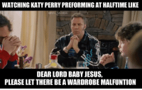 Tell me I'm wrong gentlemen..: WATCHING KATY PERRYPREFORMING ATHALFTIME LIKE  DEAR LORD BABY JESUS.  PLEASE LET THERE BEAWARDROBE MALFUNTION Tell me I'm wrong gentlemen..