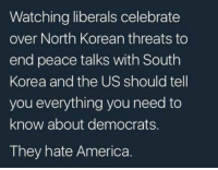 America, Memes, and Korean: Watching liberals celebrate  over North Korean threats to  end peace talks with South  Korea and the US should tell  you everything you need to  know about democrats.  They hate America. Says it all!