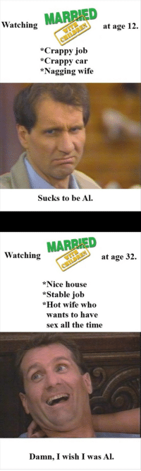 nagging wife: Watching MARRIED  at age 12.  *Crappy job  *Crappy car  *Nagging wife  Sucks to be Al  Watching MARRIED  at age 32  *Nice house  *Stable job  *Hot wife who  wants to have  sex all the time  Damn, I wish I was Al.