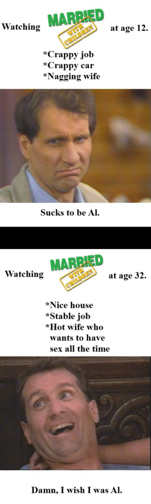 Things change as you get older: Watching MARRIED  at age 12.  *Crappy job  *Crappy car  *Nagging wife  Sucks to be A  MARRIED  Watching  at age 32  *Nice house  *Stable job  *Hot wife who  wants to have  sex all the time  Damn, I wish I was Al. Things change as you get older