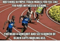 Ass, Crime, and Black: WATCHING OLYMPIC TRACK MAKES YOU FEEL LIKE  YOU HAVE WITNESSED A CRIME  YOU HEARA GUNSHOT AND SEE A BUNCH OF  BLACK GUYS HAULING ASS