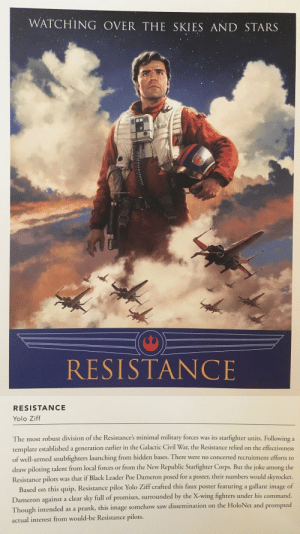 theblacksword: mysharona1987:   moghedien: OF COURSE THIS HAPPENED This actually is a real life thing about the military. If he or she is good-looking, they get put on loads of pr stuff. BSG implied the same thing about Helena Cain.   Love this…. : WATCHING OVER THE SKIES AND STARS  RESISTANCE   RESISTANCE  Yolo Ziff  The most robust division of the Resistance's minimal military forces was its starfighter units. Following a  template established a generation earlier in the Galactic Civil War, the Resistance relied on the effectiveness  of well-armed snubfighters launching from hidden bases. There were no concerted recruitment efforts to  draw piloting talent from local forces or from the New Republic Starfighter Corps. But the joke among the  Resistance pilots was that if Black Leader Poe Dameron posed for a poster, their numbers would skyrocket.  Based on this quip, Resistance pilot Yolo Ziff crafted this faux poster featuring a gallant image of  Dameron against a clear sky full of promises, surrounded by the X-wing fighters under his command.  Though intended as a prank, this image somehow saw dissemination on the HoloNet and prompted  actual interest from would-be Resistance pilots. theblacksword: mysharona1987:   moghedien: OF COURSE THIS HAPPENED This actually is a real life thing about the military. If he or she is good-looking, they get put on loads of pr stuff. BSG implied the same thing about Helena Cain.   Love this….