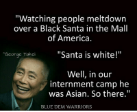 """black santa: """"Watching people meltdown  over a Black Santa in the Mall  of America.  """"Santa is white!""""  George Takei  Well, in our  internment camp he  was Asian. So there.""""  BLUE DEM WARRIORS"""