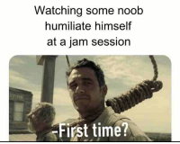 Jam Sessions: Watching some noob  humiliate himself  at a jam session  First time?