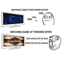 WATCHING SOME OTHER SHOW'S INTRO  meh.  'skip  ree  skip  skip  WATCHING GAME OF THRONES INTRO  DAA DAAA DA DA DAA  GAME THRONES  DAAA DA DA DA DAAAA