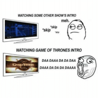Memes, 🤖, and Fee: WATCHING SOME OTHER SHOWS INTRO  meh.  skip  skip  fee  skip  WATCHING GAME OF THRONES INTRO  DAA DAAA DA DA DAA  GAME THRONES  DAAA DA DA DA DAAAA
