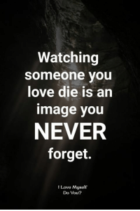 Love, Memes, and Image: Watching  someone you  love die is an  image you  NEVER  forget.  I Love Myself  Do You?