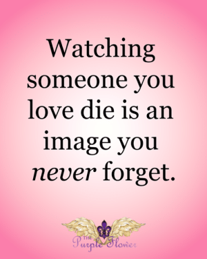 <3: Watching  someone you  love die is an  image you  never forget.  THE  Purple 'Slower <3