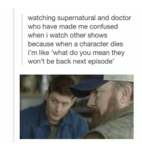 """I dont watch doctor who Like i tried watching it but i couldn't get into it, dont hate me😥😥😥: watching supernatural and doctor  who have made me confused  when i watch other shows  because when a character dies  i'm like """"what do you mean they  won't be back next episode' I dont watch doctor who Like i tried watching it but i couldn't get into it, dont hate me😥😥😥"""