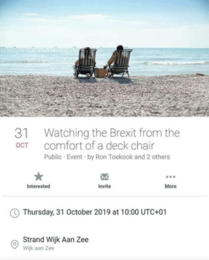 11.000 people said they'd watch as England wakes up outside the EU from Holland with Belgian beer, German sausages, French wine and Irish whiskey while a band plays should I stay or should I go: Watching the Brexit from the  comfort of a deck chair  31  OCT  Public Event by Ron Toekook and 2 others  Interested  Invite  More  Thursday, 31 October 2019 at 10:00 UTC+01  Strand Wijk Aan Zee  Wijk aan Zee 11.000 people said they'd watch as England wakes up outside the EU from Holland with Belgian beer, German sausages, French wine and Irish whiskey while a band plays should I stay or should I go