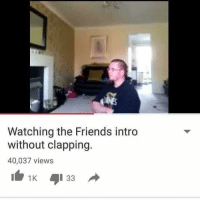 clapping: Watching the Friends intro  without clapping.  40,037 views  1 33