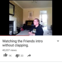 Youtube Snapshots, Clap, and Clapping: Watching the Friends intro  without clapping.  40,037 views  1K 33