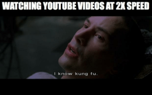 So much learning, so little time. by Lacerda613 FOLLOW 4 MORE MEMES.: WATCHING YOUTUBE VIDEOS AT 2 SPEED  I know kung fu. So much learning, so little time. by Lacerda613 FOLLOW 4 MORE MEMES.