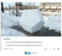 Build A, You, and Build: watdawut.  Do you want to build a pentagonal dodecahedron?  It doesn't have to be a pentagonal dodecahedron.  332,910 notes  t if  Postize