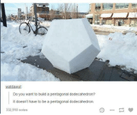 Humans of Tumblr, Dodecahedron, and Noted: watdawut.  Do you want to build a pentagonal dodecahedron?  It doesn't have to be a pentagonal dodecahedron.  332,910 notes