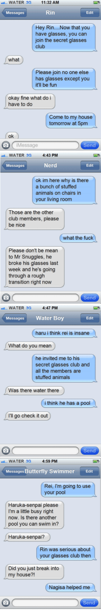 textsfromgayswimmers:   rin's eyesight is bad so he gets glasses and he's now eligible for rei's secret glasses club  way better than that other megane club amiright submited by afterschool-tea-time : WATER 3G 11:32 AM  Messages  Rin  Edit  Hey Rin.... Now that you  have glasses, you can  join the secret glasses  club  what  Please join no one else  has glasses exceot you  it'll be fun  okay fine what do i  have to do  Come to my house  tomorrow at 5pm  ok  O iMessage  Send   WATER 3G 4:43 PM  Messages  Nerd  Edit  ok im here why is there  a bunch of stuffed  animals on chairs in  your living room  Those are the other  club members, please  be nice  what the fuck  Please don't be mean  to Mr Snuggles, he  broke his glasses last  week and he's going  through a rough  transition right now  Send   WATER 3G 4:47 PM  MessagesWater Boy  Edit  haru i think rei is insane  What do you mean  he invited me to his  secret glasses club and  all the members are  stuffed animals  Was there water there  i think he has a pool  I'll go check it out  Send   WATER 3G  4:59 PM  Messages Butterfly Swimmer  Edit  Rei, I'm going to use  your pool  Haruka-senpai please  I'm a little busy right  now. Is there another  pool you can swim in?  Haruka-senpai?  Rin was serious about  your glasses club then  Did you just break into  my house?!  Nagisa helped me  Send textsfromgayswimmers:   rin's eyesight is bad so he gets glasses and he's now eligible for rei's secret glasses club  way better than that other megane club amiright submited by afterschool-tea-time