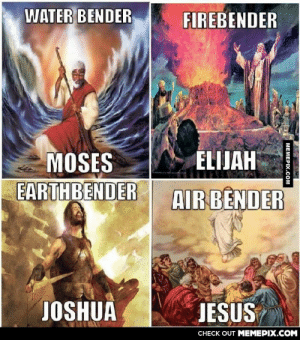 (I'm a Christian) This explains ALOTomg-humor.tumblr.com: WATER BENDER  FIREBENDER  MOSES  EARTHBENDER  ELIJAH  AIR BENDER  JOSHUA  JESUS  CHECK OUT MEMEPIX.COM  MEMEPIX.COM (I'm a Christian) This explains ALOTomg-humor.tumblr.com