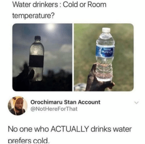 Dank, Memes, and Orochimaru: Water drinkers: Cold or Room  temperature?  14  PureLf  Orochimaru Stan Account  @NotHereForThat  No one who ACTUALLY drinks water  prefers cold. I dont believe this.. by DVNK09 MORE MEMES