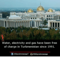 Memes, Free, and Water: Water, electricity and gas have been free  of charge in Turkmenistan since 1991.  /did youknowpagel  @didyouknowpage