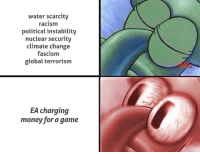 "Dank, Meme, and Money: water scarcity  racism  political instability  nuclear security  climate change  fascism  global terrorism  EA charging  money for a game <p>😤 via /r/dank_meme <a href=""http://ift.tt/2jqijBX"">http://ift.tt/2jqijBX</a></p>"