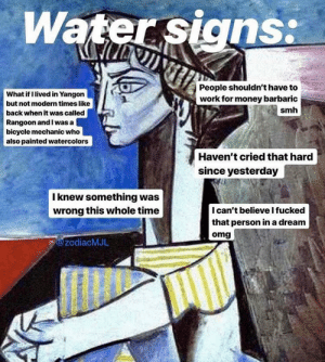 A Dream, Money, and Omg: Water signs:  People shouldn't have to  work for money barbaric  What if I lived in Yangon  but not modern times like  back when it was called  Rangoon and I was a l  bicycle mechanic who  also painted watercolors  smh  Haven't cried that hard  since yesterday  I knew something was  wrong this whole time  Ican't believe I fucked  that person in a dream  omg  @zodiacMJL Pisces especially tho