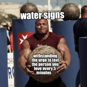 Love, Text, and Water: water signs  RIYD  withstanding  the urge to text  the person yoU  love every 5  minutes  ON  RC i just came up with a new format and i have a feeling i'm going to enjoy it a lot
