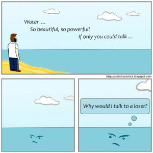 Beautiful, Blogspot, and Http: Water  So beautiful, so powerful!  lf only you could talk...  http://scatchycomics.blogspot.com  Why would I talk to a loser? [OC] Water