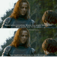 Advice from Jaqen H'ghar https://t.co/nJfTFitbn7: Water solves everything. Wanna lose weight? Drink water.  Want clearer skin? Drink water.  Thrones Memes  Your boyfriend's cheating on you? Drown him. Advice from Jaqen H'ghar https://t.co/nJfTFitbn7