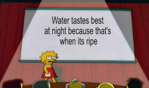 ripe: Water tastes best  at night because that's  when its ripe