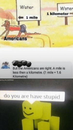 Does he have wrong: Water  Water  1 kilometer  1 mile  Americans  But the Americans are right. A mile is  less then a kilometre. (1 mile 1.6  Kilometre)  u/cnu_cra_notinfaze  do you are have stupid Does he have wrong