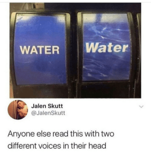 water or WATER: Water  WATER  Jalen Skutt  @JalenSkutt  Anyone else read this with two  different voices in their head water or WATER