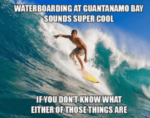 Well… just don't do it. by fluorecentpotato FOLLOW 4 MORE MEMES.: WATERBOARDING AT GUANTANAMO BAY  SOUNDS SUPER COOL  IFYOU DONT KNOW WHAT  EITHER OF THOSE THINGS ARE Well… just don't do it. by fluorecentpotato FOLLOW 4 MORE MEMES.
