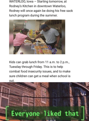 Children, Food, and Friday: WATERLOO, lowa - Starting tomorrow, at  Rodney's Kitchen in downtown Waterloo,  Rodney will once again be doing his free sack  lunch program during the summer.  Kids can grab lunch from 11 a.m. to 2 p.m.,  Tuesday through Friday. This is to help  combat food insecurity issues, and to make  sure children can get a meal when school is  out  Everyone liked that Avoiding that lunch debt.