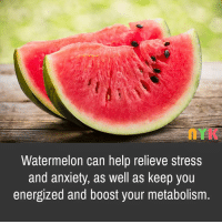 Watermelone: Watermelon can help relieve stress  and anxiety, as well as keep you  energized and boost your metabolism.