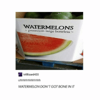 Trendy, Got, and Bone: WATERMELONS  premium large boneless  trilllizard420  WATERMELON DON'T GOT BONE IN IT exactly!! so it's 🅱️oneless
