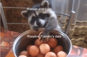 Science meme time: Watson and Crick  Rosalind Franklin's data Science meme time