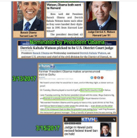 """Watson, Obama both went  to Harvard  How well did President  Barack Obama  and Derrick  Kahala Watson know each other  as they were handed their diplo-  mas in 1991 from Harvard Law  School?  Judge Derrick K. Watson  Barack Obama  The president described all  Harvard Law 91  Harvard Law 91  Nominated by President Obama  BUSINESS Derrick Kahala Watson picked to be U.S. District Court judge  President Barack Obama on Wednesday nominated Derrick Kahala Watson, an  assistant US attorney and chief ofthe civil division for the District ofHawa  to  Former President Obama makes unannounced  visit to Oahu  313/2017  We heard rumors that he would be in town.and on Monday night, aviewersentus  proof  On Tuesday Obama played a round of golf  at Mid Pacific Count  in Kailua.  Later Tuesday evening, the former president dined with his sister, Maya Soetoro-Ng  and riends in private room at Noi Thai C  sine Royal Hawaiian Center.  """"We wanted President Obama and his partyto have a nice, quiet dinner at NoiThai  and did our best to keep it under wraps the whole day-even dinerson the other  side of the restaurant had no idea the  presidentwas eating here said Ying Rosawan.  the restaurant's general manager. Only a handful of people knew he was coming, We  KTVHL.  3/15/2017  Judge in Hawaii puts  revised federal travel ban  on hold buildthewall crookedhillary hillaryclinton killary benghazi falseflag neverhillary conspiracy isis islam norefugees muslim donaldtrump trump trump2017 trumptrain makeamericagreatagain maga republican conservative president illuminati newworldorder nobama obamasucks"""