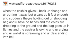 Crying, Shopping, and Tumblr: wattpadfic-deactivated20170213  when the cashier gives u back ur change and  ur putting it away but u cant do it fast enough  and suddenly theyre holding out ur shopping  bag and u have no hands and the coins are  dropping to the ground and the bag goes up in  flames and the cashier is crying and ur crying  and ur wallet is screaming and ur descending  into hell awesomacious:Slowly dying