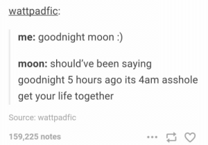 Goodnight moon :): wattpadfic:  me: goodnight moon:)  moon: should've been saying  goodnight 5 hours ago its 4am asshole  get your life together  Source: wattpadfic  159,225 notes Goodnight moon :)