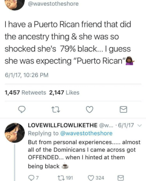 """Ancestry, Black, and Guess: wavestotheshore  I have a Puerto Rican friend that did  the ancestry thing & she was so  shocked she's 79% black.. I guess  she was expecting """"Puerto Rican'""""  6/1/17, 10:26 PM  1,457 Retweets 2,147 Likes  LOVEWILLFLOWLIKETHE @w.. . 6/1/17 ﹀  Replying to @wavestotheshore  But from personal experiences... almost  all of the Dominicans I came across got  OFFENDED... when I hinted at them  being black Nigga did you just call me black??!!"""